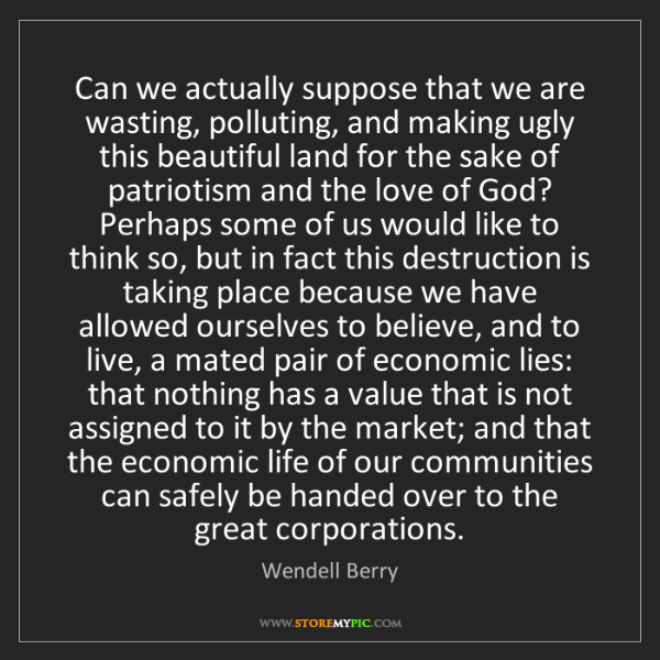 Wendell Berry: Can we actually suppose that we are wasting, polluting,...