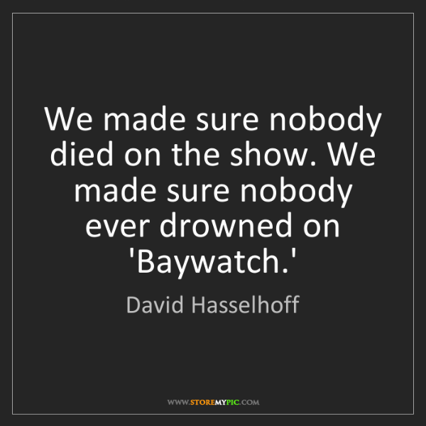 David Hasselhoff: We made sure nobody died on the show. We made sure nobody...