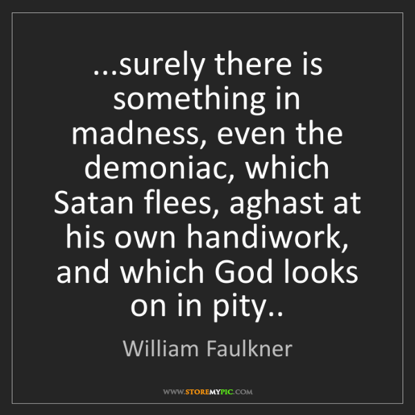 William Faulkner: ...surely there is something in madness, even the demoniac,...
