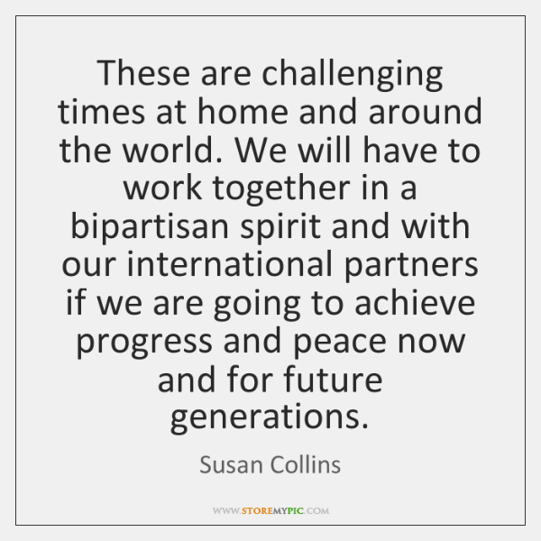 These are challenging times at home and around the world. We will ...