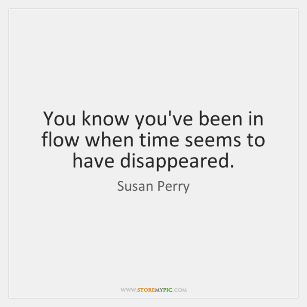 You know you've been in flow when time seems to have disappeared.