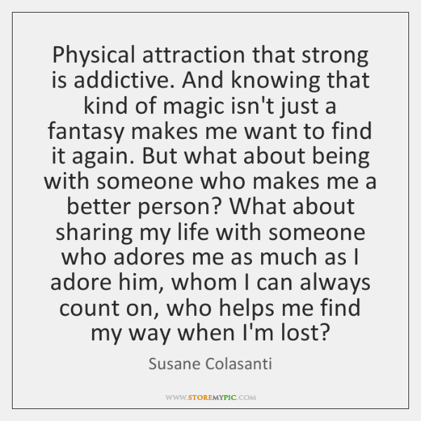 Physical attraction that strong is addictive. And knowing ...