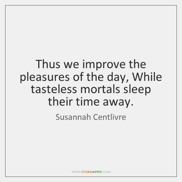 Thus we improve the pleasures of the day, While tasteless mortals sleep ...