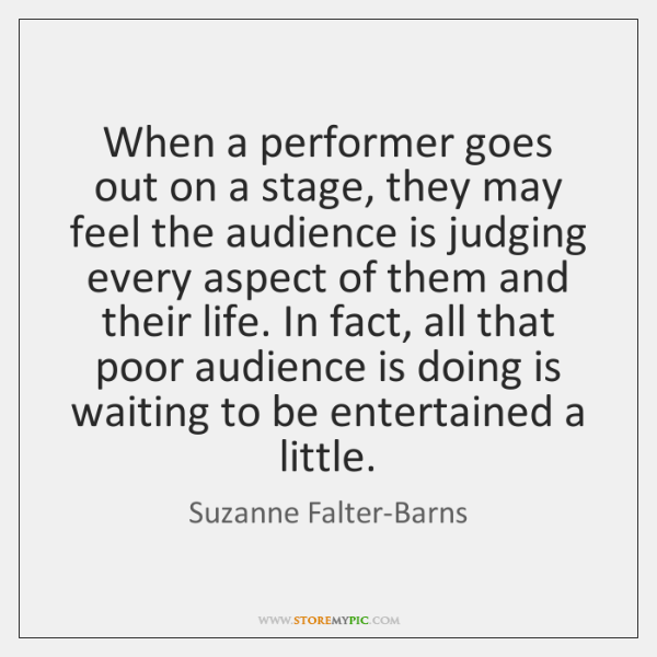 When a performer goes out on a stage, they may feel the ...
