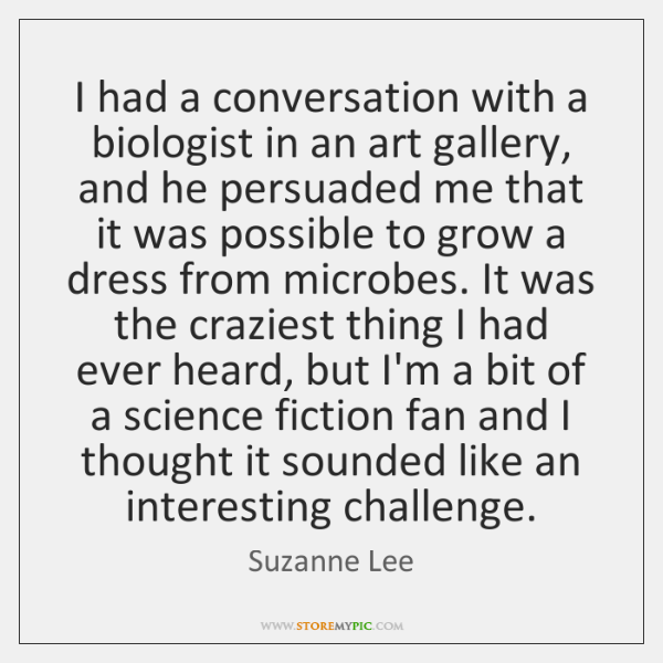 I had a conversation with a biologist in an art gallery, and ...