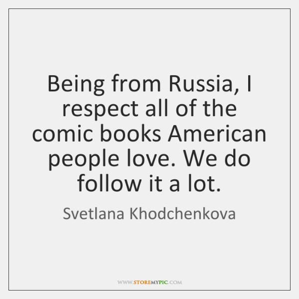 Being from Russia, I respect all of the comic books American people ...