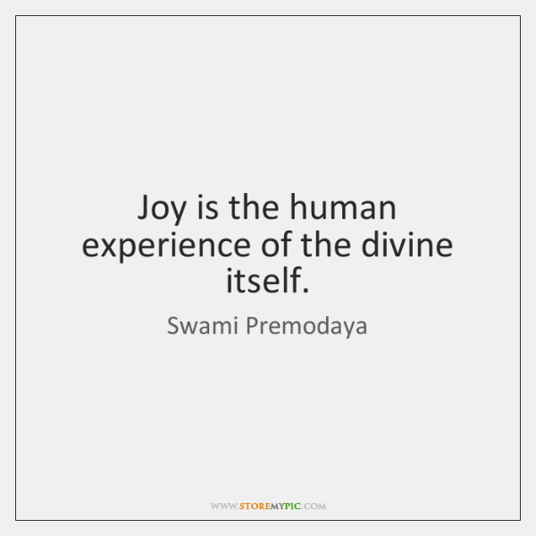 Joy is the human experience of the divine itself.