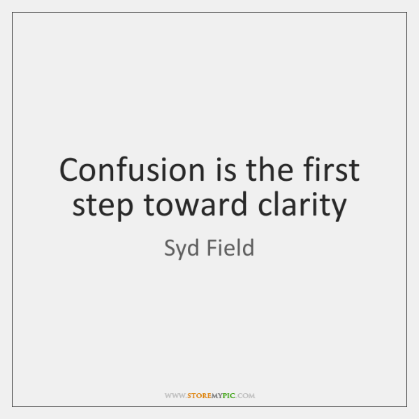 Confusion is the first step toward clarity