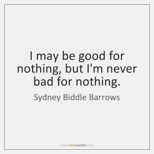I may be good for nothing, but I'm never bad for nothing.