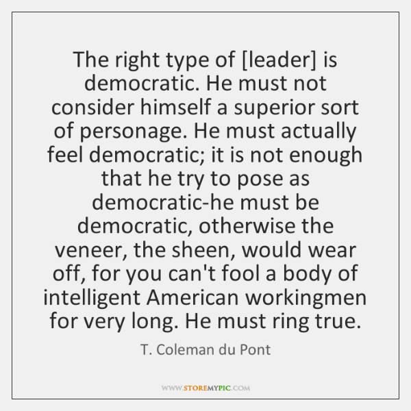 The right type of [leader] is democratic. He must not consider himself ...