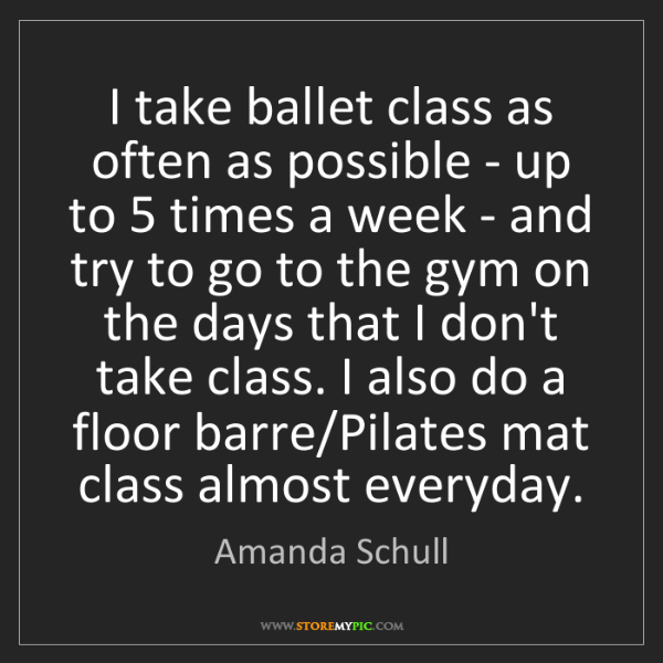 Amanda Schull: I take ballet class as often as possible - up to 5 times...