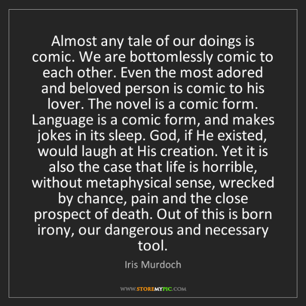 Iris Murdoch: Almost any tale of our doings is comic. We are bottomlessly...