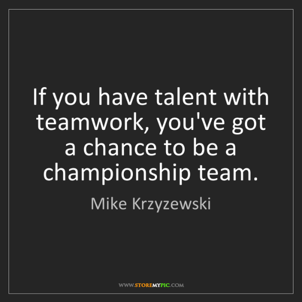 Mike Krzyzewski: If you have talent with teamwork, you've got a chance...