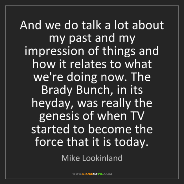 Mike Lookinland: And we do talk a lot about my past and my impression...