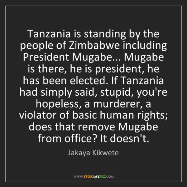Jakaya Kikwete: Tanzania is standing by the people of Zimbabwe including...