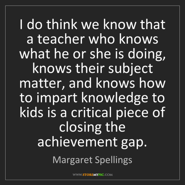 Margaret Spellings: I do think we know that a teacher who knows what he or...