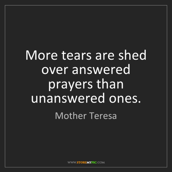 Mother Teresa: More tears are shed over answered prayers than unanswered...