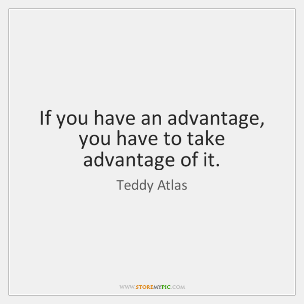 If you have an advantage, you have to take advantage of it.