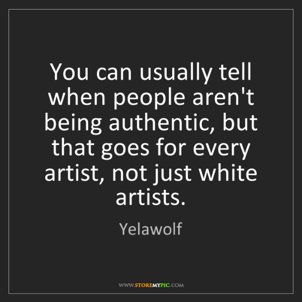 Yelawolf: You can usually tell when people aren't being authentic,...