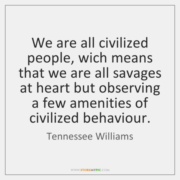 we are all civilized people wich means that we are all savages