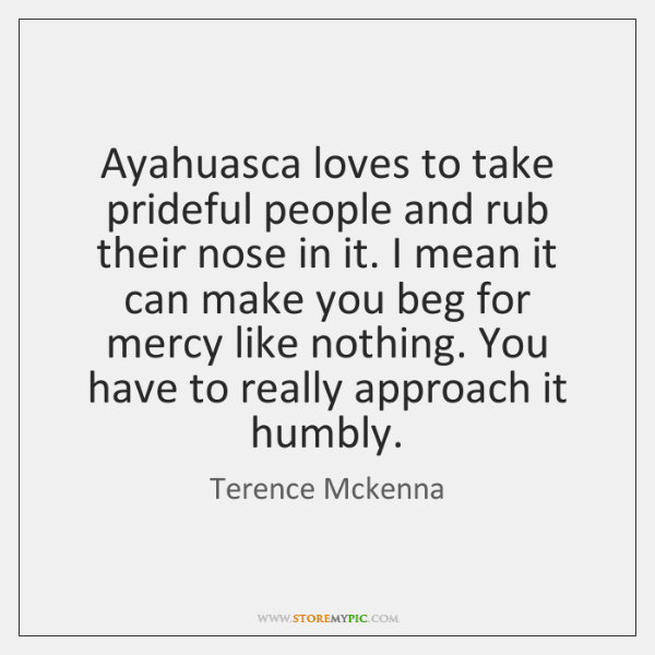 Ayahuasca loves to take prideful people and rub their nose in it. ...