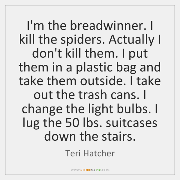 I'm the breadwinner. I kill the spiders. Actually I don't kill them. ...