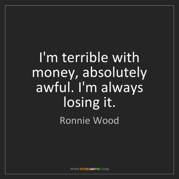 Ronnie Wood: I'm terrible with money, absolutely awful. I'm always...
