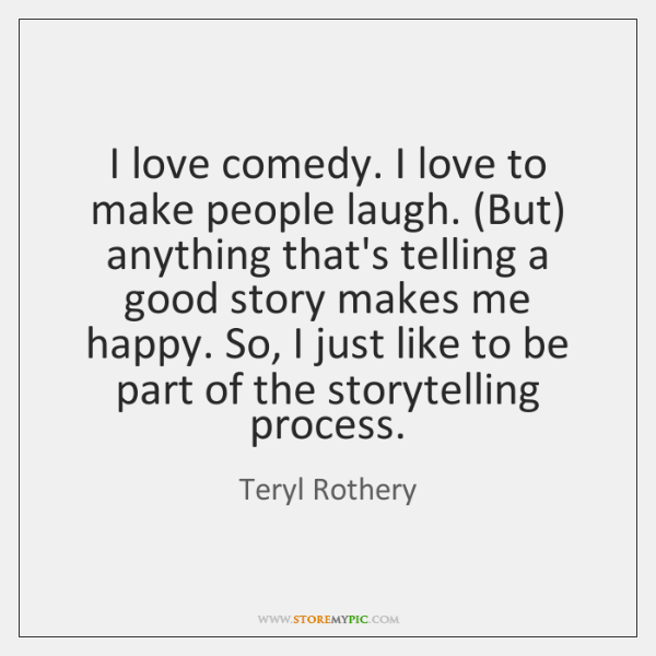 I love comedy. I love to make people laugh. (But) anything that's ...