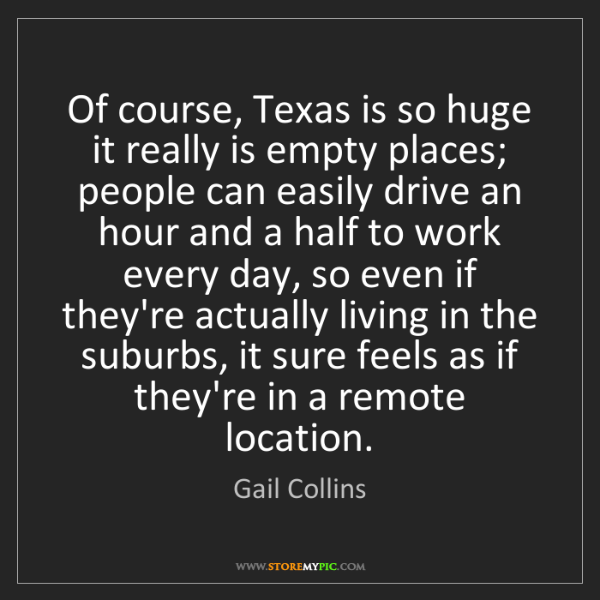 Gail Collins: Of course, Texas is so huge it really is empty places;...