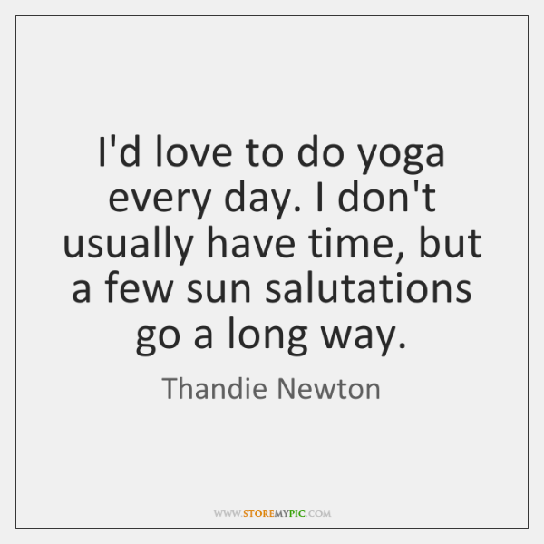 I'd love to do yoga every day. I don't usually have time, ...