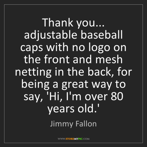 Jimmy Fallon: Thank you... adjustable baseball caps with no logo on...