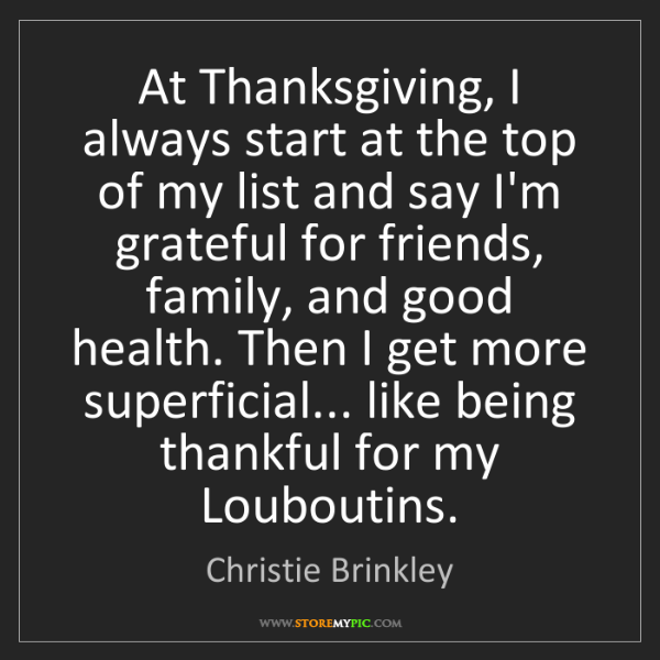 Christie Brinkley: At Thanksgiving, I always start at the top of my list...