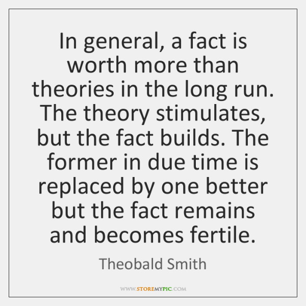 In general, a fact is worth more than theories in the long ...