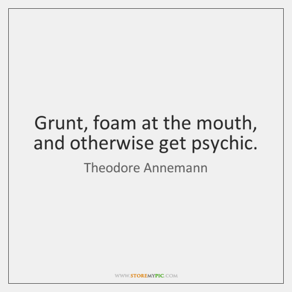 Grunt, foam at the mouth, and otherwise get psychic.