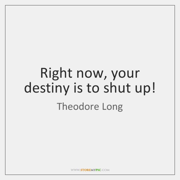 Right now, your destiny is to shut up!