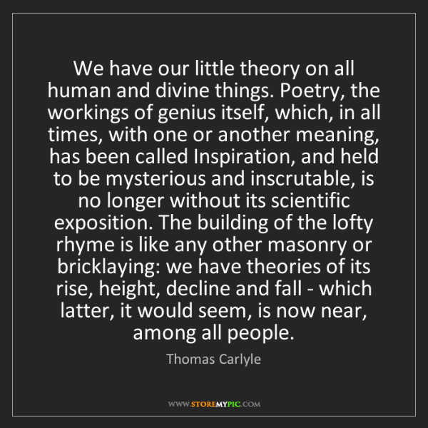 Thomas Carlyle: We have our little theory on all human and divine things....