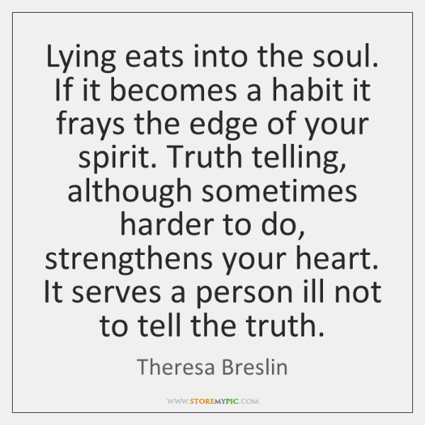 Lying eats into the soul. If it becomes a habit it frays ...