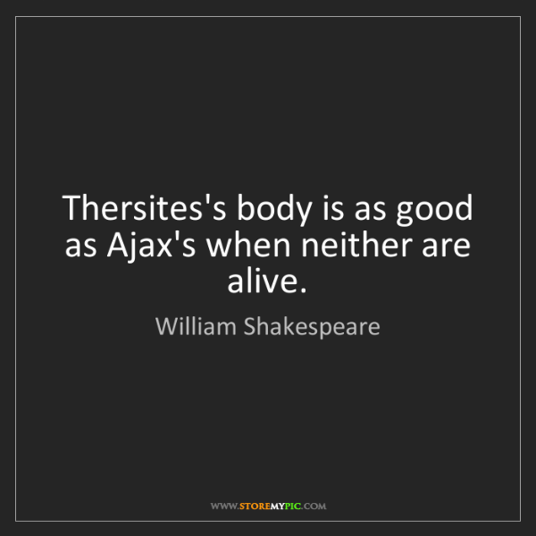William Shakespeare: Thersites's body is as good as Ajax's when neither are...