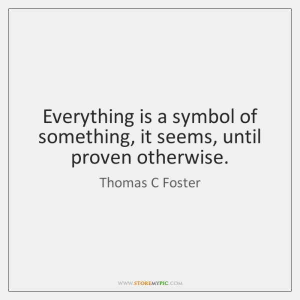 Everything is a symbol of something, it seems, until proven otherwise.