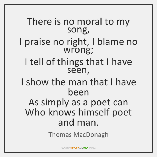 There is no moral to my song,  I praise no right, I ...
