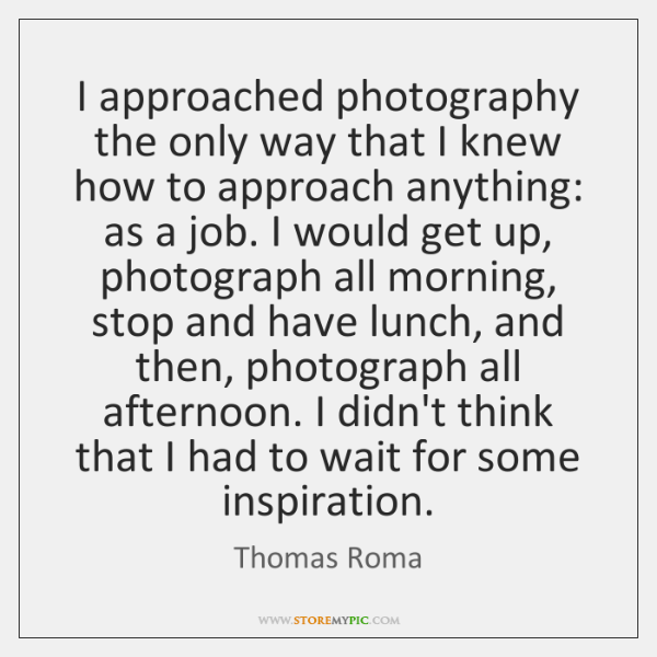 I approached photography the only way that I knew how to approach ...
