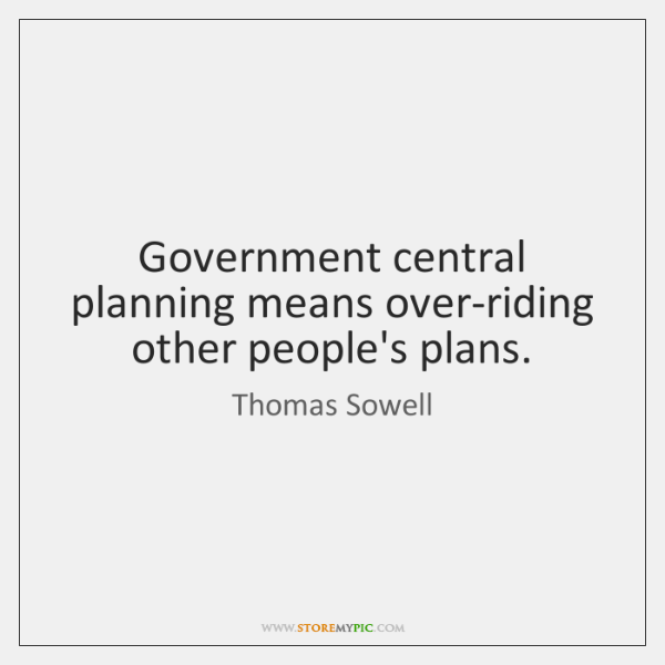 Government central planning means over-riding other people's plans.