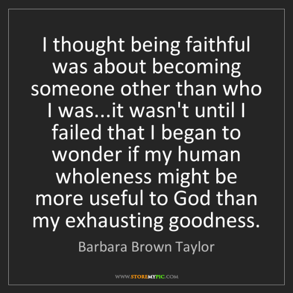 Barbara Brown Taylor: I thought being faithful was about becoming someone other...