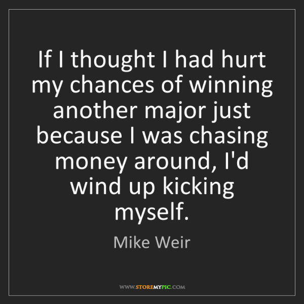 Mike Weir: If I thought I had hurt my chances of winning another...