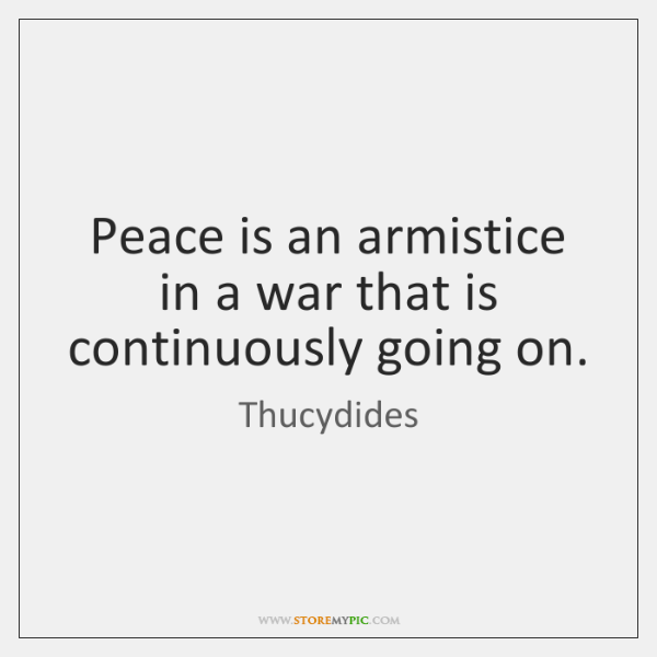 Peace is an armistice in a war that is continuously going on.