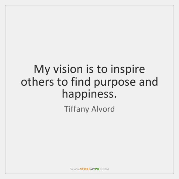 My vision is to inspire others to find purpose and happiness.