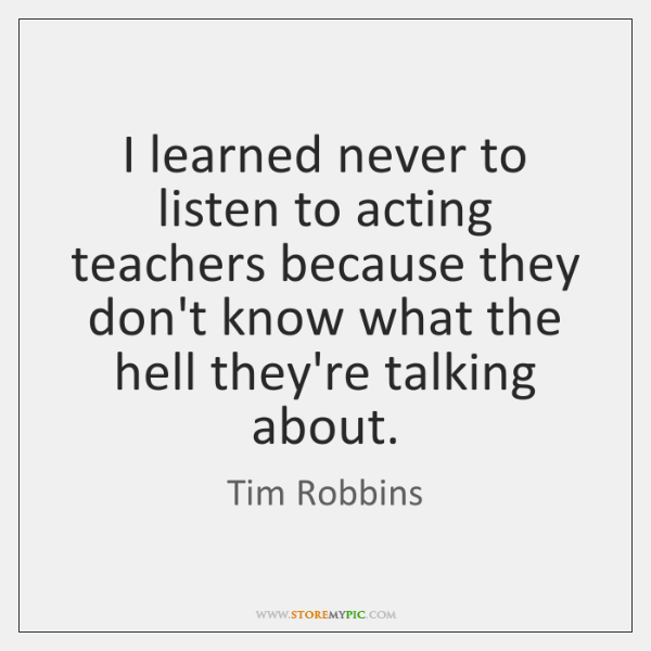 I learned never to listen to acting teachers because they don't know ...
