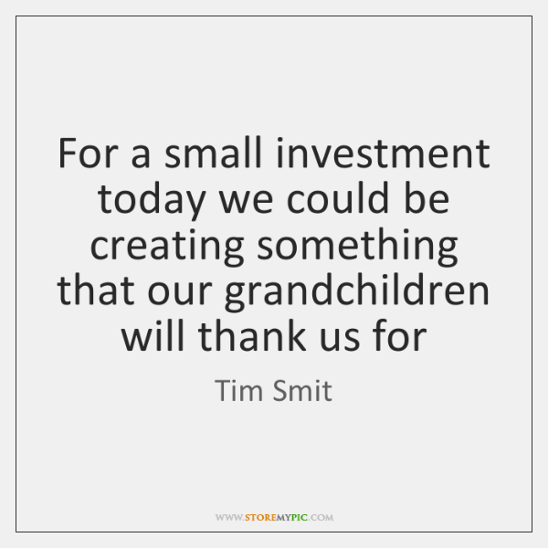 For a small investment today we could be creating something that our ...