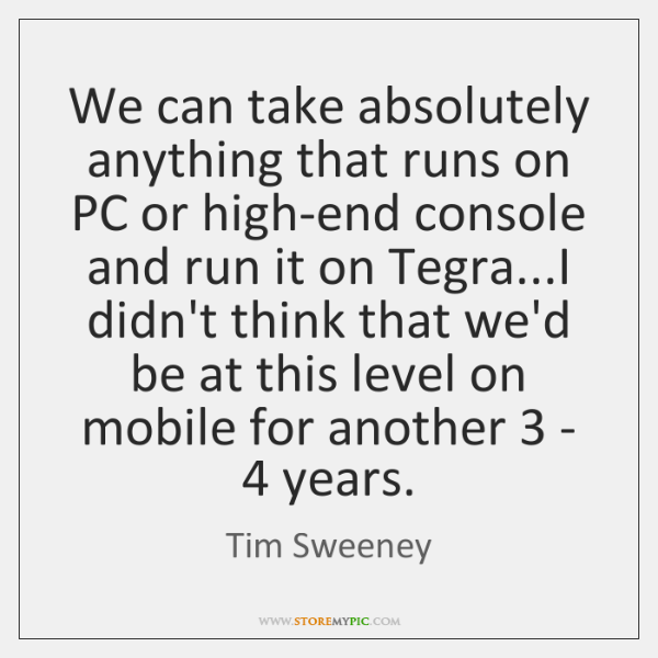 We can take absolutely anything that runs on PC or high-end console ...