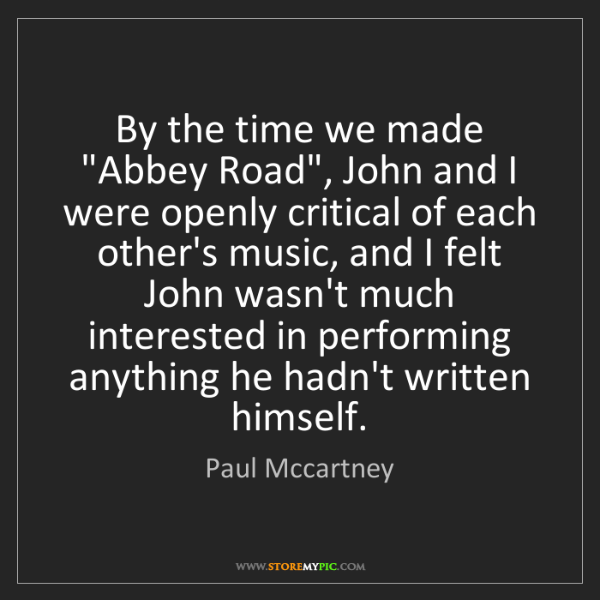 """Paul Mccartney: By the time we made """"Abbey Road"""", John and I were openly..."""